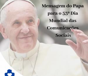 Mensagem do Papa Francisco para o 53º Dia Mundial das Comunicações Sociais